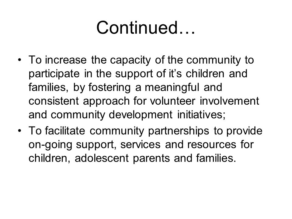 Continued… To increase the capacity of the community to participate in the support of it's children and families, by fostering a meaningful and consistent approach for volunteer involvement and community development initiatives; To facilitate community partnerships to provide on-going support, services and resources for children, adolescent parents and families.