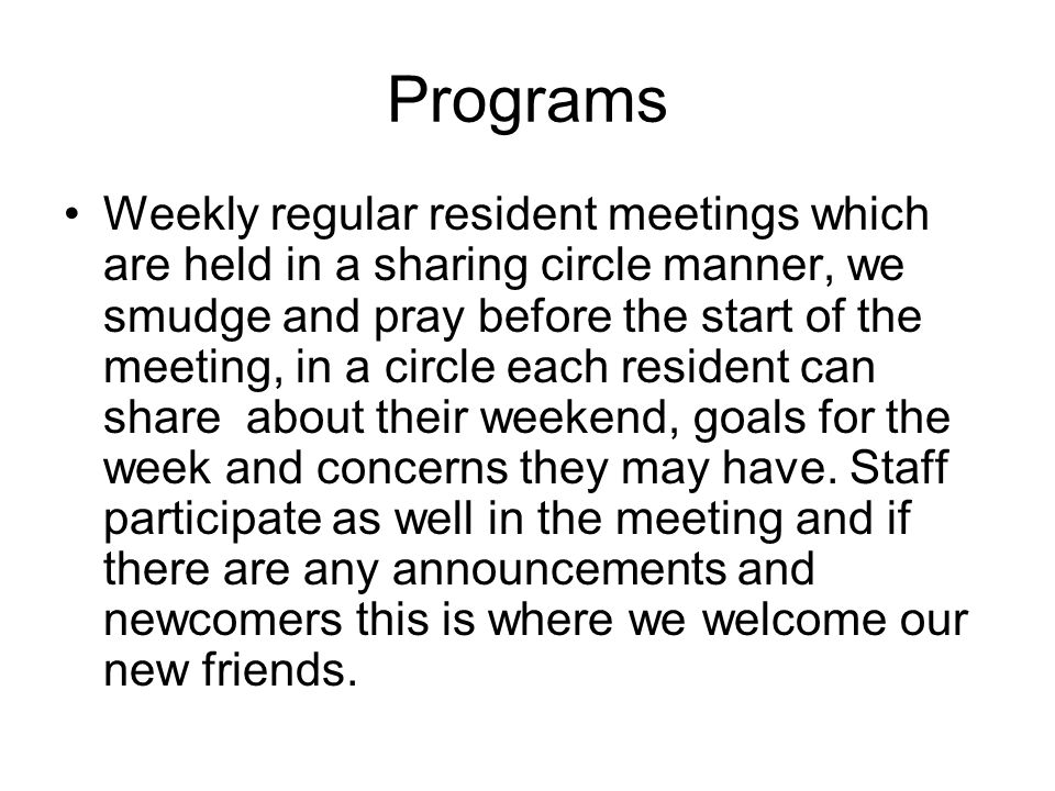 Programs Weekly regular resident meetings which are held in a sharing circle manner, we smudge and pray before the start of the meeting, in a circle each resident can share about their weekend, goals for the week and concerns they may have.