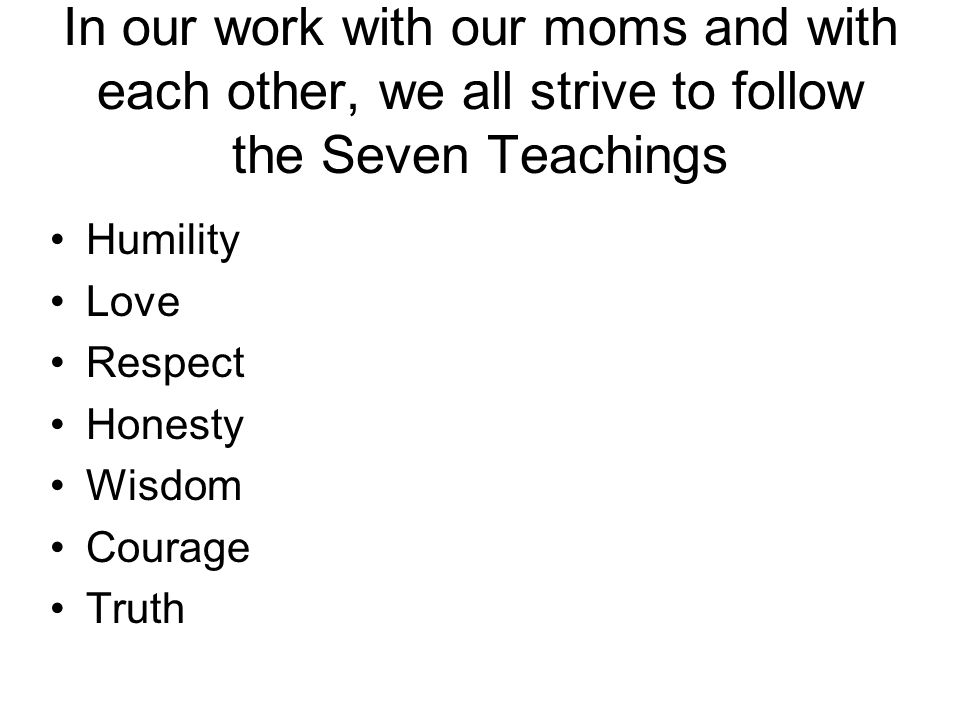 In our work with our moms and with each other, we all strive to follow the Seven Teachings Humility Love Respect Honesty Wisdom Courage Truth
