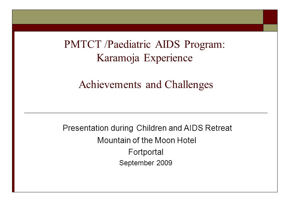 PMTCT /Paediatric AIDS Program: Karamoja Experience Achievements and Challenges Presentation during Children and AIDS Retreat Mountain of the Moon Hotel Fortportal September 2009