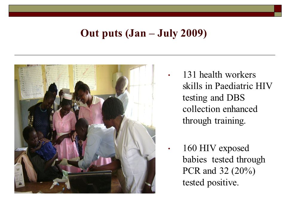 Out puts (Jan – July 2009) 131 health workers skills in Paediatric HIV testing and DBS collection enhanced through training.