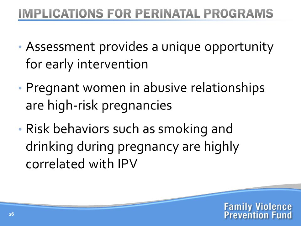 Assessment provides a unique opportunity for early intervention Pregnant women in abusive relationships are high-risk pregnancies Risk behaviors such as smoking and drinking during pregnancy are highly correlated with IPV 26