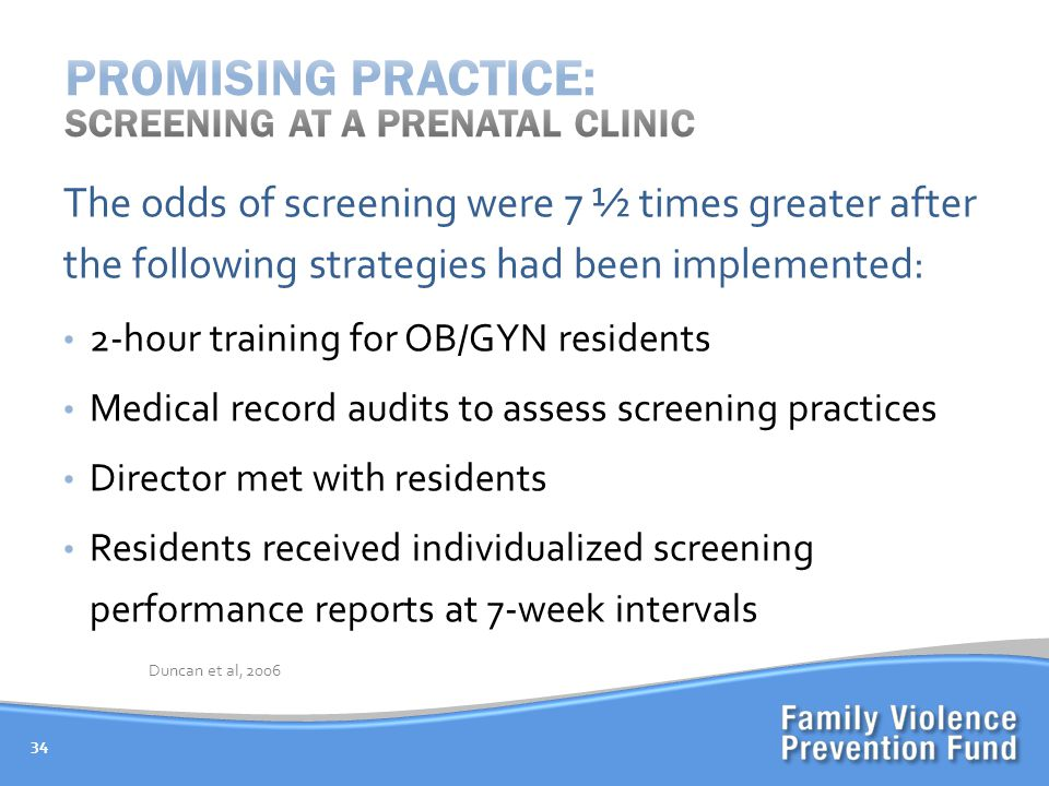 34 The odds of screening were 7 ½ times greater after the following strategies had been implemented: 2-hour training for OB/GYN residents Medical record audits to assess screening practices Director met with residents Residents received individualized screening performance reports at 7-week intervals Duncan et al, 2006