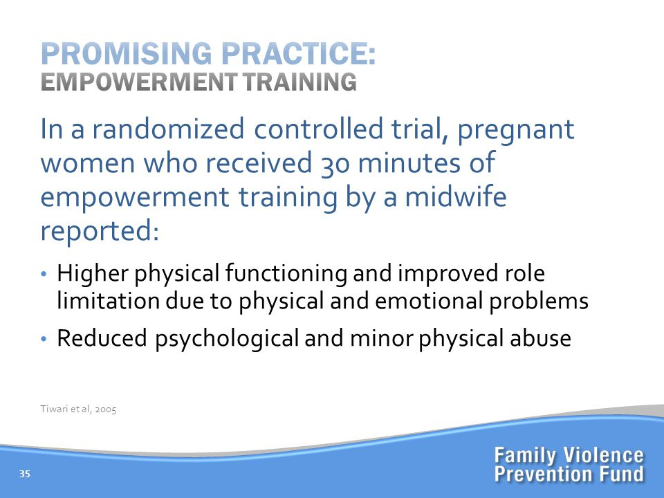 35 In a randomized controlled trial, pregnant women who received 30 minutes of empowerment training by a midwife reported: Higher physical functioning and improved role limitation due to physical and emotional problems Reduced psychological and minor physical abuse Tiwari et al, 2005