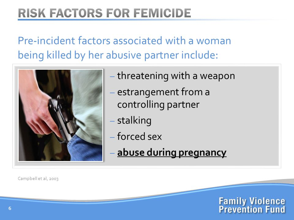 Pre-incident factors associated with a woman being killed by her abusive partner include : – threatening with a weapon – estrangement from a controlling partner – stalking – forced sex – abuse during pregnancy 6 Campbell et al, 2003