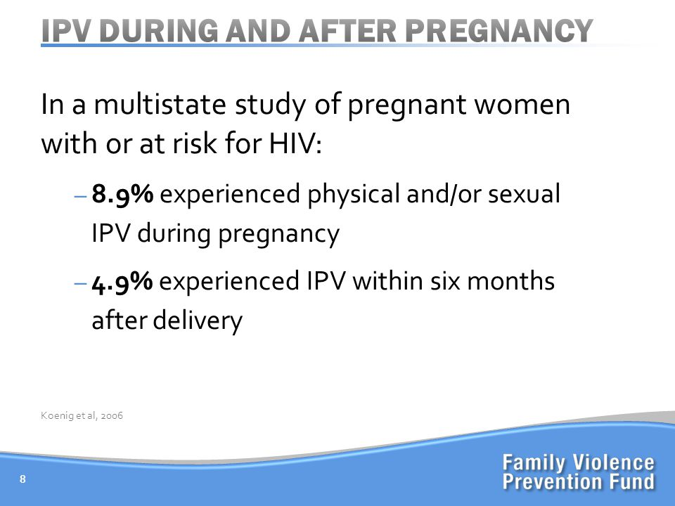 In a multistate study of pregnant women with or at risk for HIV: – 8.9% experienced physical and/or sexual IPV during pregnancy – 4.9% experienced IPV within six months after delivery 8 Koenig et al, 2006