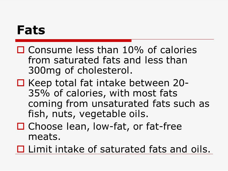 Fats  Consume less than 10% of calories from saturated fats and less than 300mg of cholesterol.