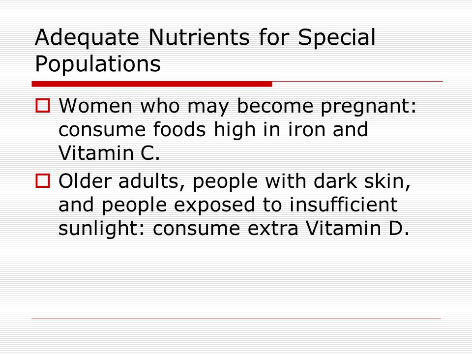 Adequate Nutrients for Special Populations  Women who may become pregnant: consume foods high in iron and Vitamin C.