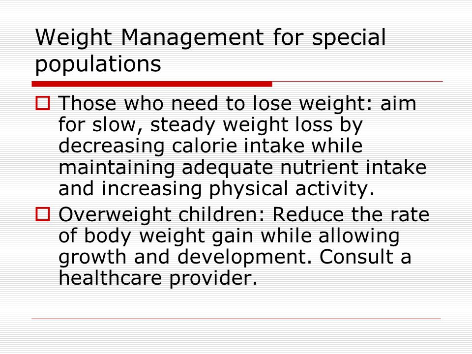 Weight Management for special populations  Those who need to lose weight: aim for slow, steady weight loss by decreasing calorie intake while maintaining adequate nutrient intake and increasing physical activity.