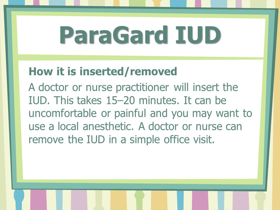 ParaGard IUD How it is inserted/removed A doctor or nurse practitioner will insert the IUD.