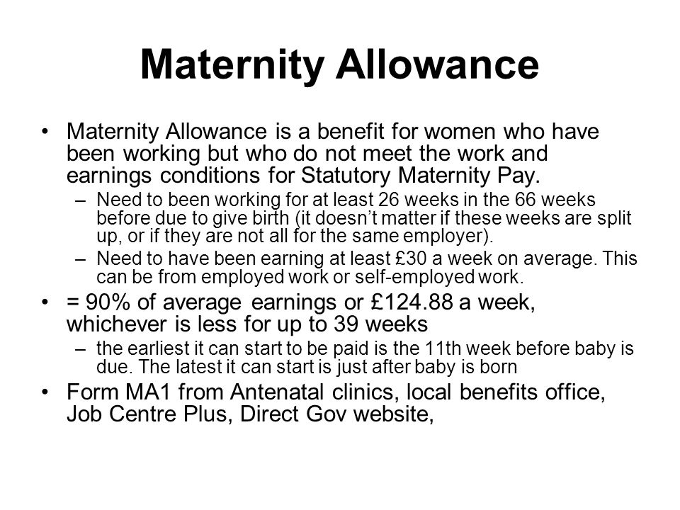 Maternity Allowance Maternity Allowance is a benefit for women who have been working but who do not meet the work and earnings conditions for Statutory Maternity Pay.