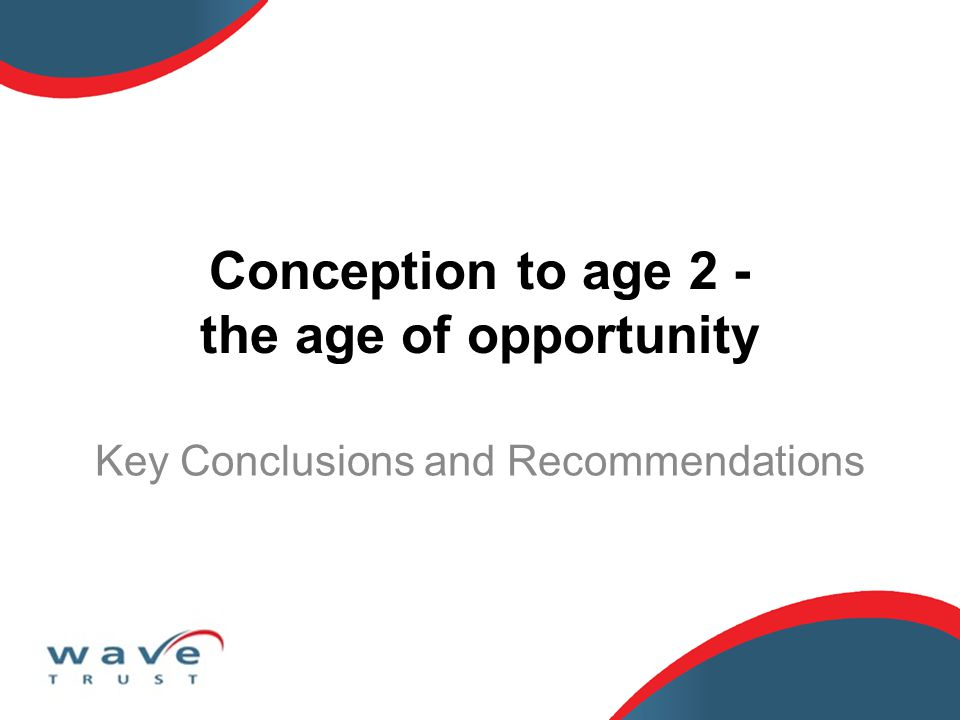 Conception to age 2 - the age of opportunity Key Conclusions and Recommendations