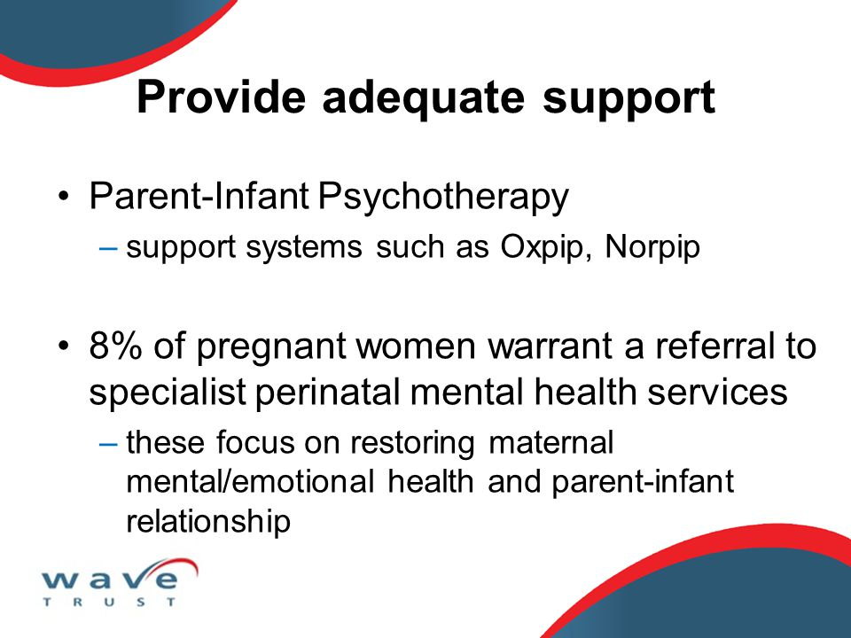 Provide adequate support Parent-Infant Psychotherapy –support systems such as Oxpip, Norpip 8% of pregnant women warrant a referral to specialist perinatal mental health services –these focus on restoring maternal mental/emotional health and parent-infant relationship