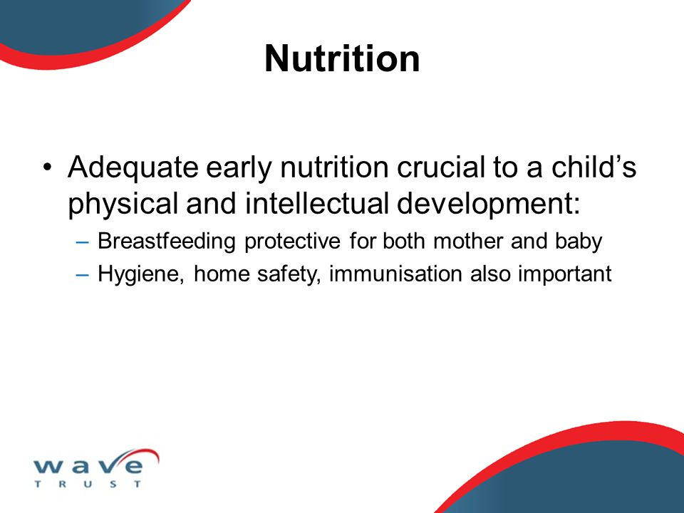 Nutrition Adequate early nutrition crucial to a child's physical and intellectual development: –Breastfeeding protective for both mother and baby –Hygiene, home safety, immunisation also important