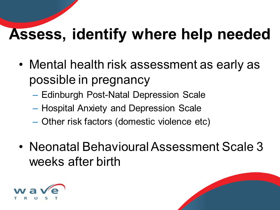 Assess, identify where help needed Mental health risk assessment as early as possible in pregnancy –Edinburgh Post-Natal Depression Scale –Hospital Anxiety and Depression Scale –Other risk factors (domestic violence etc) Neonatal Behavioural Assessment Scale 3 weeks after birth