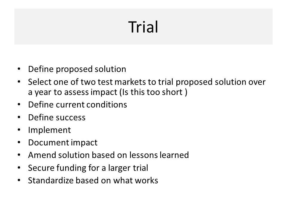Trial Define proposed solution Select one of two test markets to trial proposed solution over a year to assess impact (Is this too short ) Define current conditions Define success Implement Document impact Amend solution based on lessons learned Secure funding for a larger trial Standardize based on what works