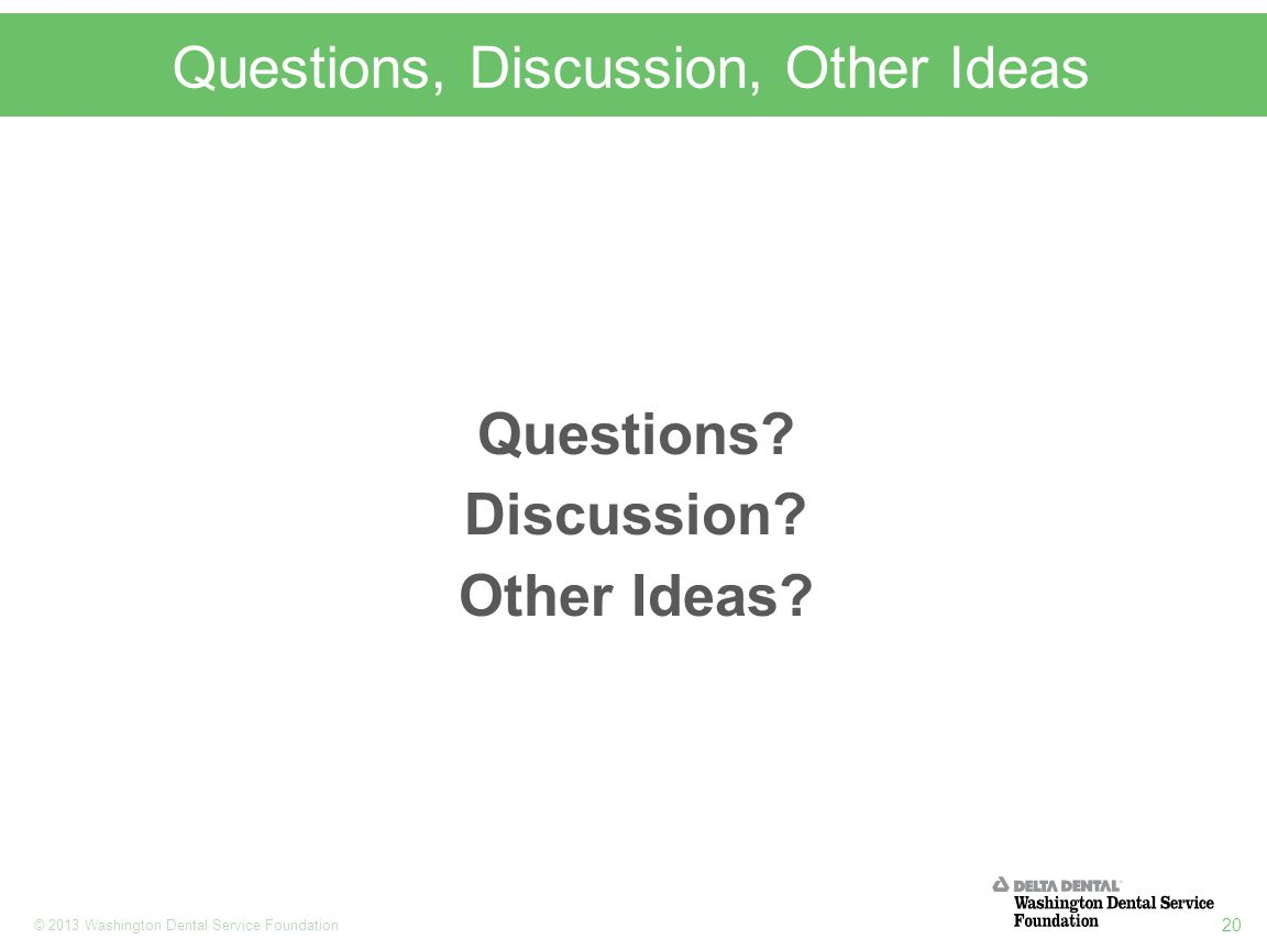 20 © 2013 Washington Dental Service Foundation Questions, Discussion, Other Ideas Questions.