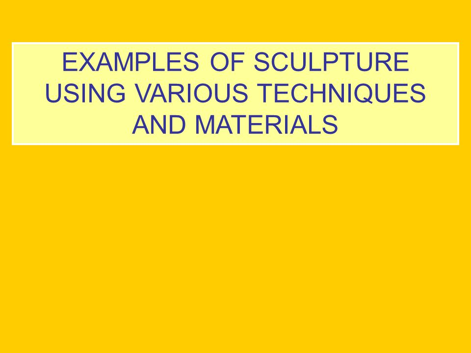 EXAMPLES OF SCULPTURE USING VARIOUS TECHNIQUES AND MATERIALS