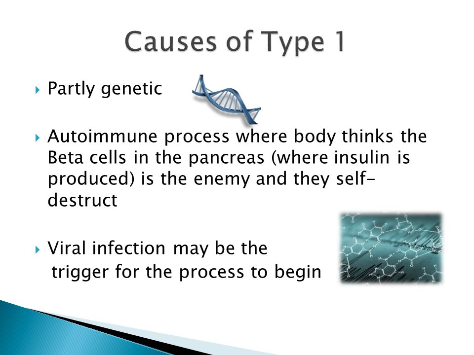  Partly genetic  Autoimmune process where body thinks the Beta cells in the pancreas (where insulin is produced) is the enemy and they self- destruct  Viral infection may be the trigger for the process to begin