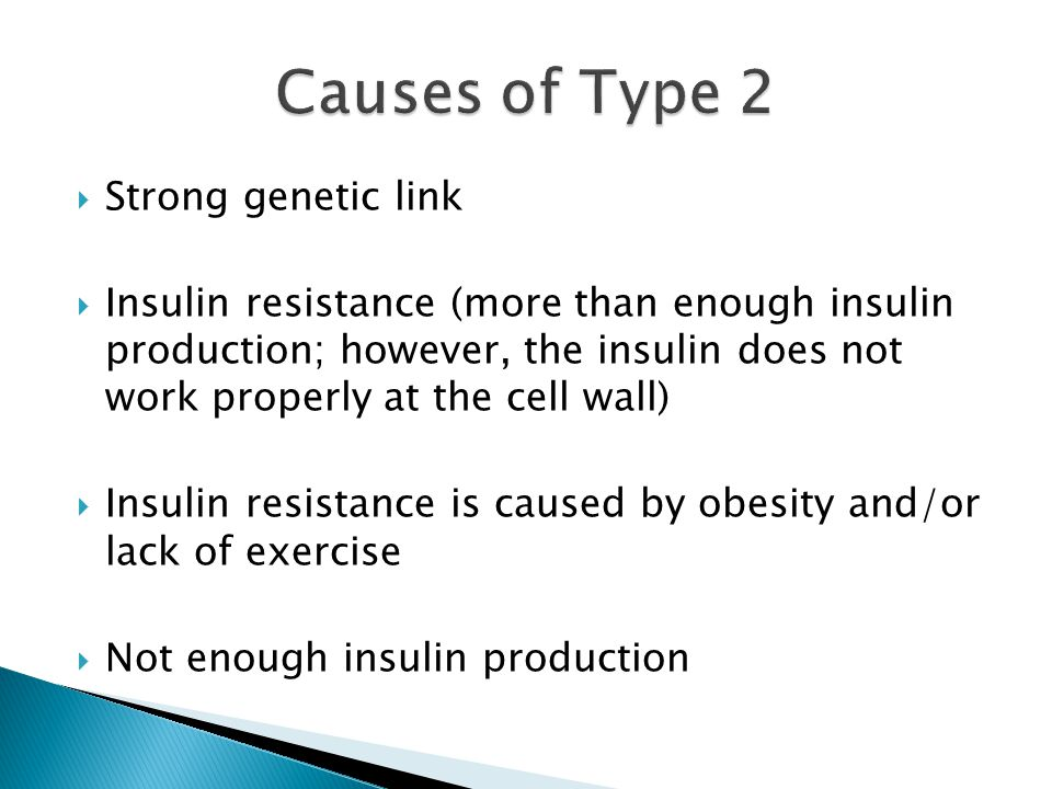  Strong genetic link  Insulin resistance (more than enough insulin production; however, the insulin does not work properly at the cell wall)  Insulin resistance is caused by obesity and/or lack of exercise  Not enough insulin production