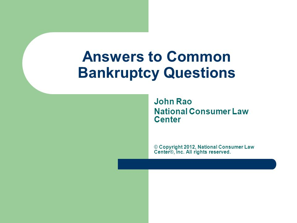 Answers to Common Bankruptcy Questions John Rao National Consumer Law Center © Copyright 2012, National Consumer Law Center®, Inc.
