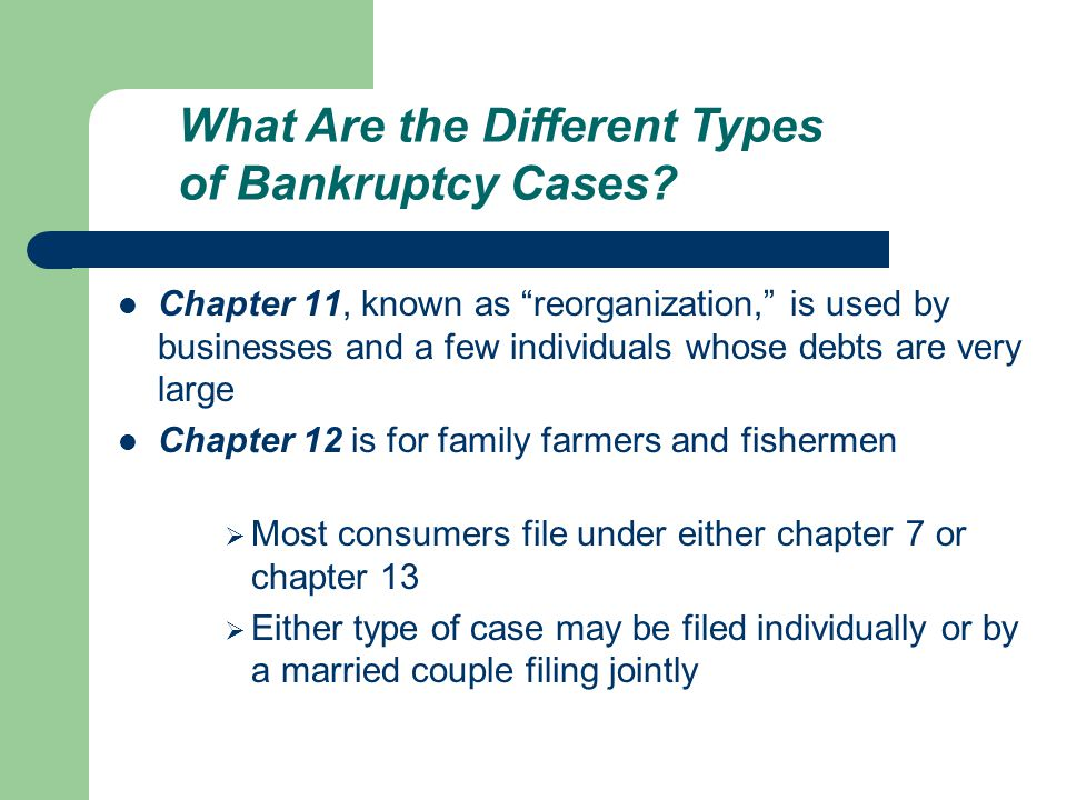Chapter 11, known as reorganization, is used by businesses and a few individuals whose debts are very large Chapter 12 is for family farmers and fishermen  Most consumers file under either chapter 7 or chapter 13  Either type of case may be filed individually or by a married couple filing jointly What Are the Different Types of Bankruptcy Cases
