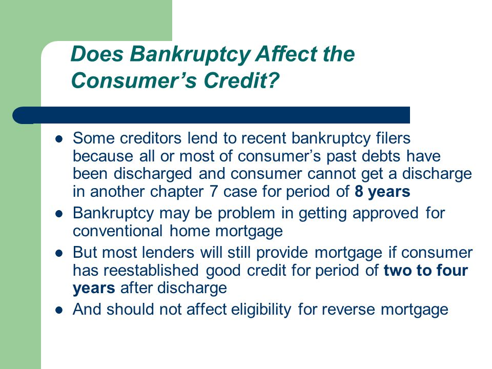 Some creditors lend to recent bankruptcy filers because all or most of consumer's past debts have been discharged and consumer cannot get a discharge in another chapter 7 case for period of 8 years Bankruptcy may be problem in getting approved for conventional home mortgage But most lenders will still provide mortgage if consumer has reestablished good credit for period of two to four years after discharge And should not affect eligibility for reverse mortgage Does Bankruptcy Affect the Consumer's Credit