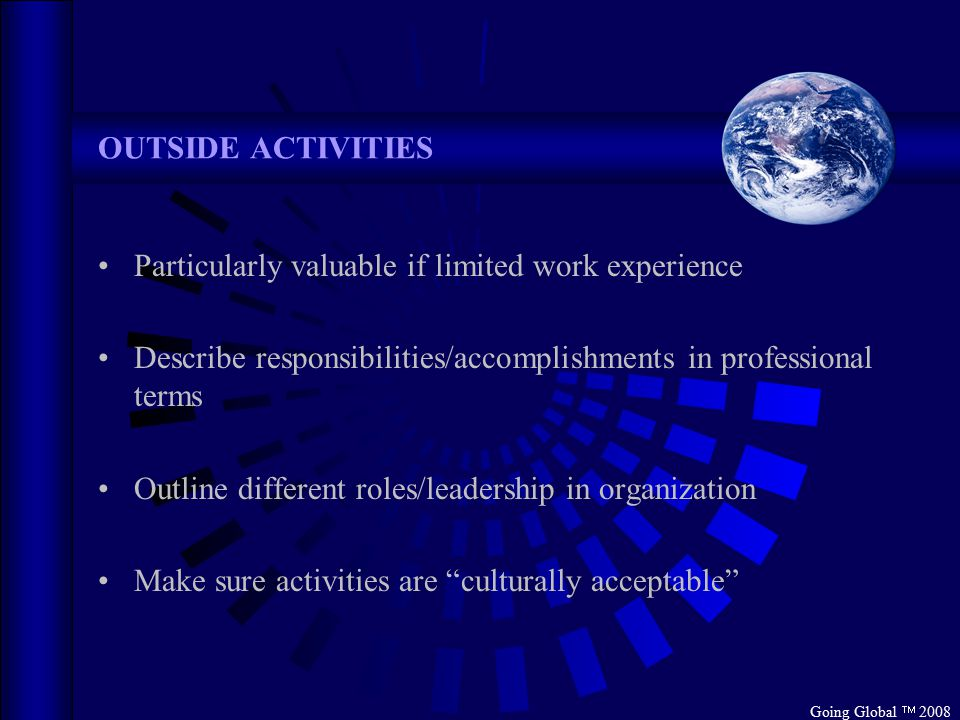 Going Global  2008 OUTSIDE ACTIVITIES Particularly valuable if limited work experience Describe responsibilities/accomplishments in professional terms Outline different roles/leadership in organization Make sure activities are culturally acceptable