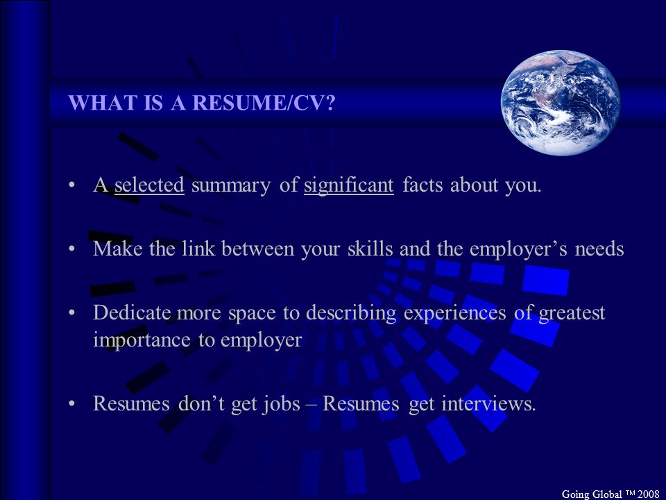 Going Global  2008 WHAT IS A RESUME/CV. A selected summary of significant facts about you.