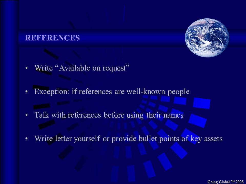Going Global  2008 REFERENCES Write Available on request Exception: if references are well-known people Talk with references before using their names Write letter yourself or provide bullet points of key assets