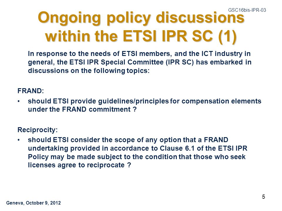 Geneva, October 9, 2012 GSC16bis-IPR-03 Ongoing policy discussions within the ETSI IPR SC (1) In response to the needs of ETSI members, and the ICT industry in general, the ETSI IPR Special Committee (IPR SC) has embarked in discussions on the following topics: FRAND: should ETSI provide guidelines/principles for compensation elements under the FRAND commitment .