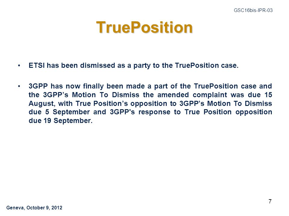 Geneva, October 9, 2012 GSC16bis-IPR-03 TruePosition ETSI has been dismissed as a party to the TruePosition case.