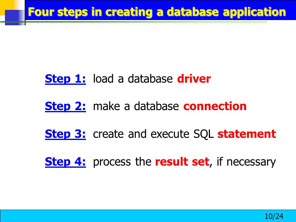 10/24 Step 1: load a database driver Step 2: make a database connection Step 3: create and execute SQL statement Step 4: process the result set, if necessary Four steps in creating a database application