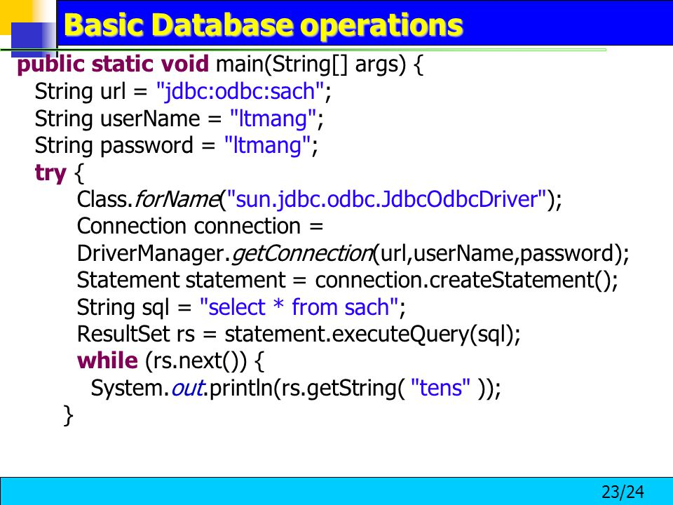 23/24 Basic Database operations public static void main(String[] args) { String url = jdbc:odbc:sach ; String userName = ltmang ; String password = ltmang ; try { Class.forName( sun.jdbc.odbc.JdbcOdbcDriver ); Connection connection = DriverManager.getConnection(url,userName,password); Statement statement = connection.createStatement(); String sql = select * from sach ; ResultSet rs = statement.executeQuery(sql); while (rs.next()) { System.out.println(rs.getString( tens )); }