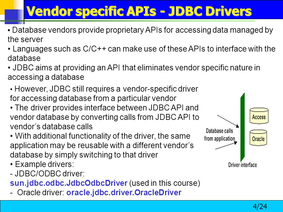 4/24 Database vendors provide proprietary APIs for accessing data managed by the server Languages such as C/C++ can make use of these APIs to interface with the database JDBC aims at providing an API that eliminates vendor specific nature in accessing a database However, JDBC still requires a vendor-specific driver for accessing database from a particular vendor The driver provides interface between JDBC API and vendor database by converting calls from JDBC API to vendor's database calls With additional functionality of the driver, the same application may be reusable with a different vendor's database by simply switching to that driver Example drivers: - JDBC/ODBC driver: sun.jdbc.odbc.JdbcOdbcDriver (used in this course) - Oracle driver: oracle.jdbc.driver.OracleDriver Vendor specific APIs - JDBC Drivers