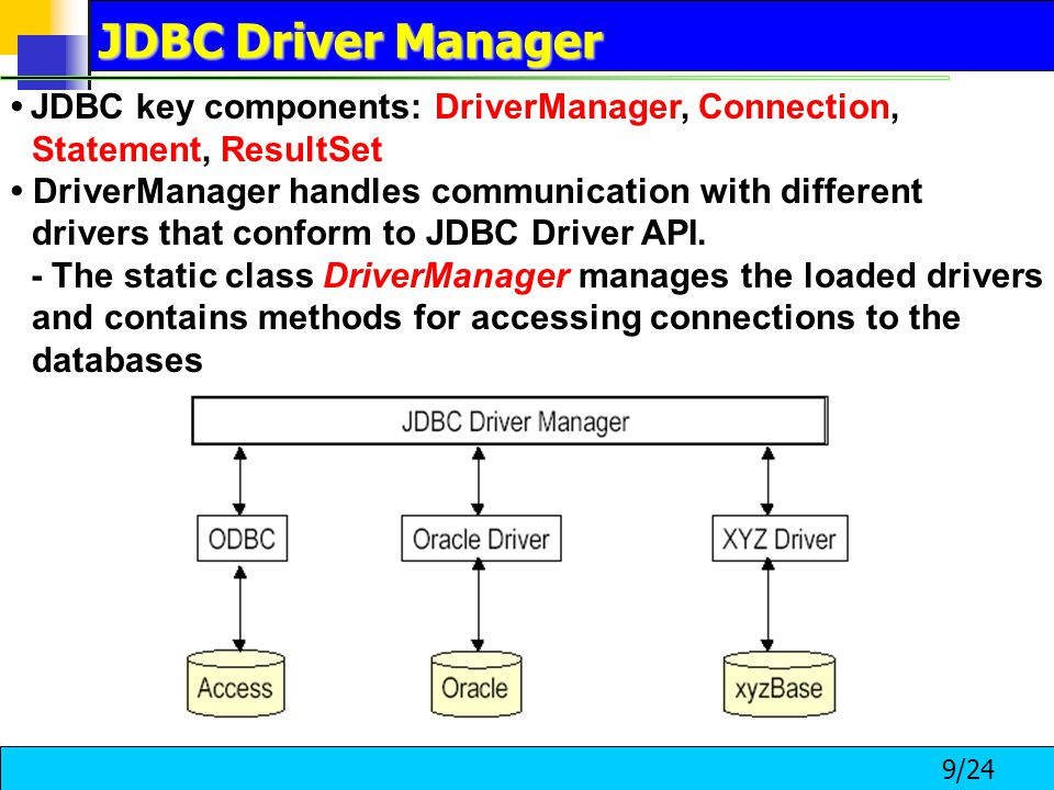 9/24 JDBC key components: DriverManager, Connection, Statement, ResultSet DriverManager handles communication with different drivers that conform to JDBC Driver API.