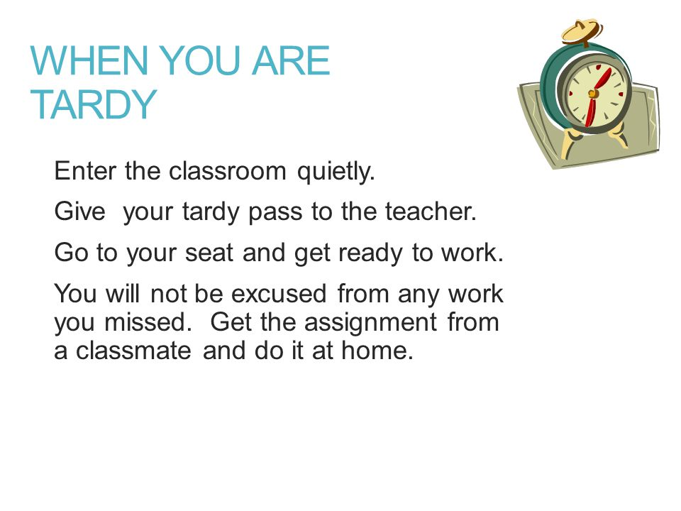 WHEN YOU ARE TARDY Enter the classroom quietly. Give your tardy pass to the teacher.