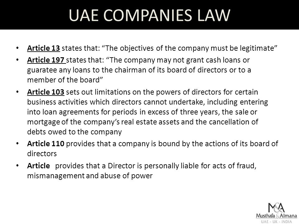 UAE COMPANIES LAW Article 13 states that: The objectives of the company must be legitimate Article 197 states that: The company may not grant cash loans or guaratee any loans to the chairman of its board of directors or to a member of the board Article 103 sets out limitations on the powers of directors for certain business activities which directors cannot undertake, including entering into loan agreements for periods in excess of three years, the sale or mortgage of the company's real estate assets and the cancellation of debts owed to the company Article 110 provides that a company is bound by the actions of its board of directors Article provides that a Director is personally liable for acts of fraud, mismanagement and abuse of power