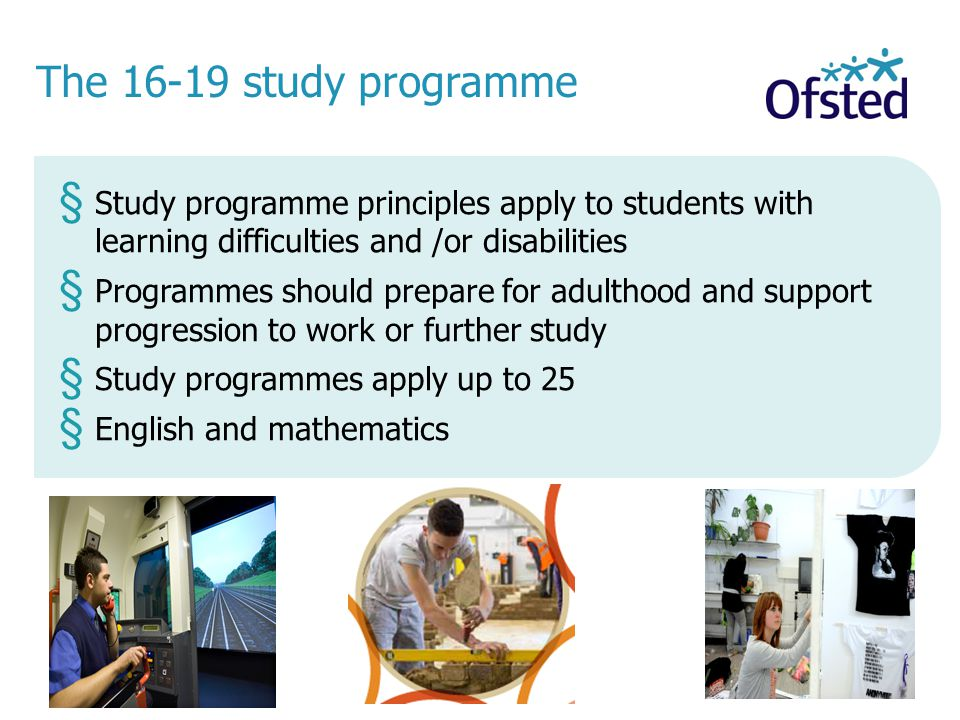 The study programme § Study programme principles apply to students with learning difficulties and /or disabilities § Programmes should prepare for adulthood and support progression to work or further study § Study programmes apply up to 25 § English and mathematics