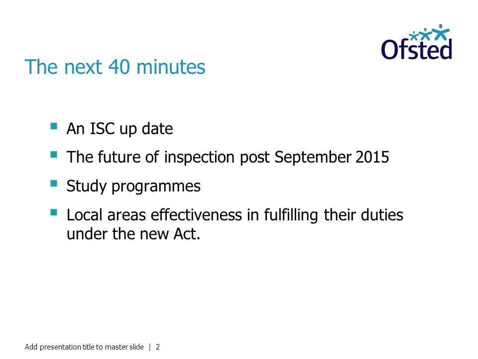 The next 40 minutes  An ISC up date  The future of inspection post September 2015  Study programmes  Local areas effectiveness in fulfilling their duties under the new Act.