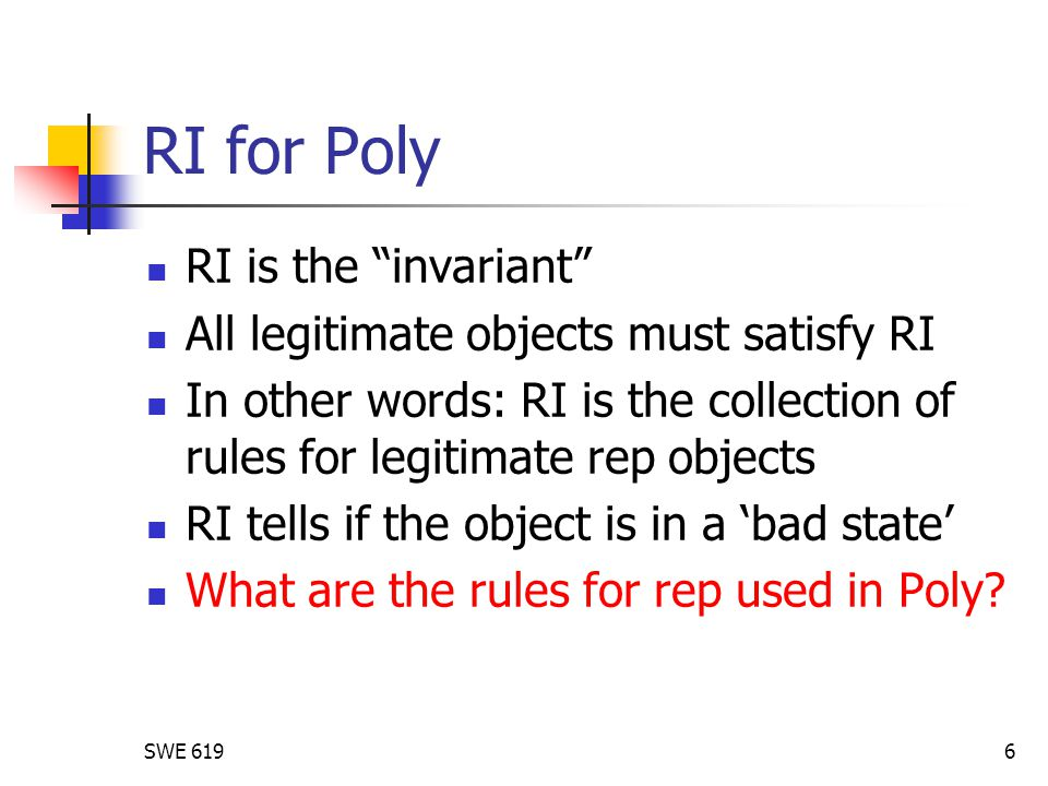 SWE 6196 RI for Poly RI is the invariant All legitimate objects must satisfy RI In other words: RI is the collection of rules for legitimate rep objects RI tells if the object is in a 'bad state' What are the rules for rep used in Poly