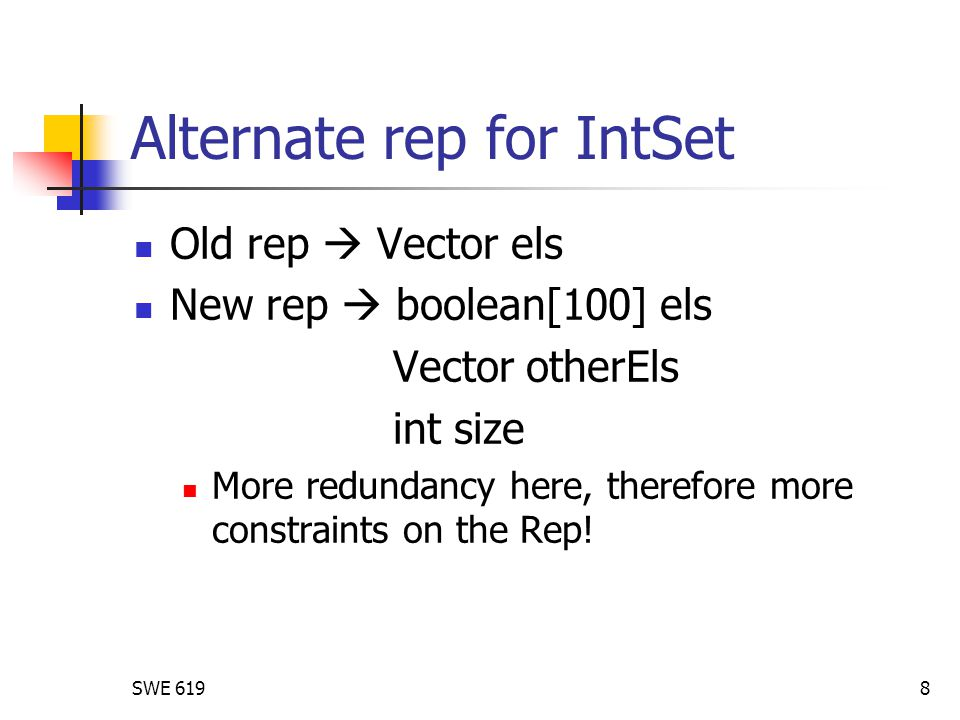 SWE 6198 Alternate rep for IntSet Old rep  Vector els New rep  boolean[100] els Vector otherEls int size More redundancy here, therefore more constraints on the Rep!