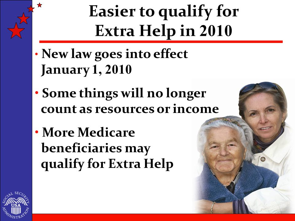 New law goes into effect January 1, 2010 Some things will no longer count as resources or income More Medicare beneficiaries may qualify for Extra Help Easier to qualify for Extra Help in 2010