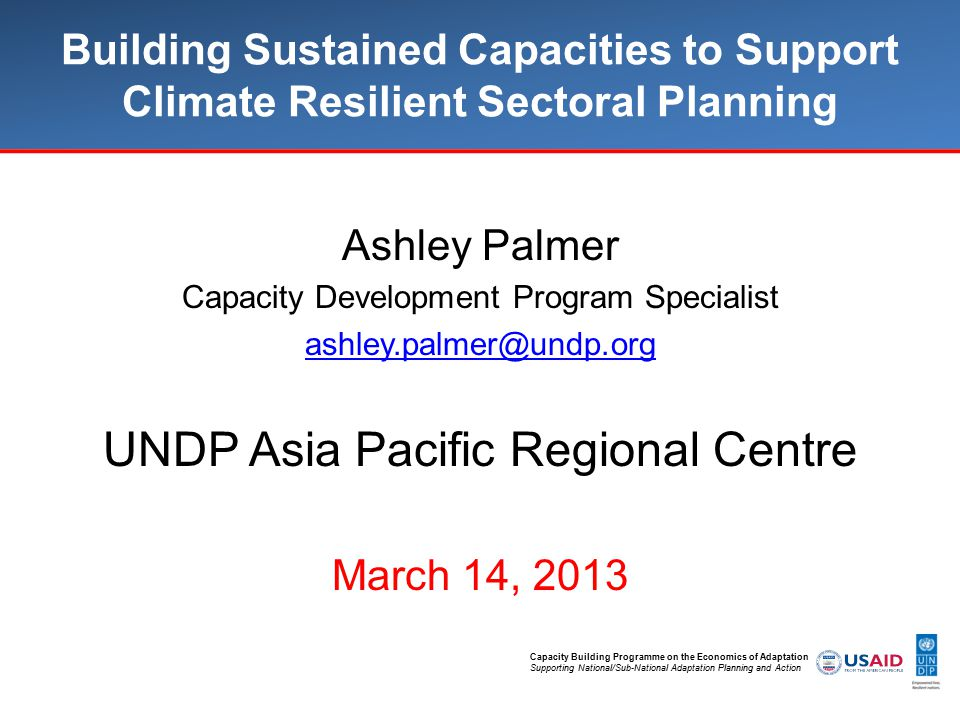 Capacity Building Programme on the Economics of Adaptation Supporting National/Sub-National Adaptation Planning and Action Building Sustained Capacities to Support Climate Resilient Sectoral Planning Ashley Palmer Capacity Development Program Specialist UNDP Asia Pacific Regional Centre March 14, 2013