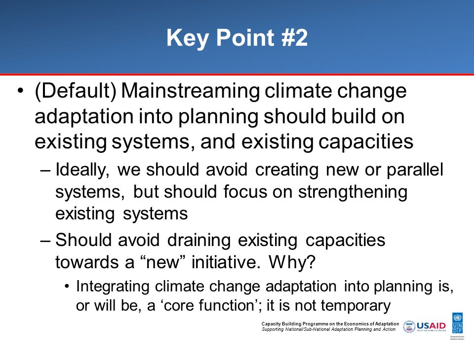 Capacity Building Programme on the Economics of Adaptation Supporting National/Sub-National Adaptation Planning and Action Key Point #2 (Default) Mainstreaming climate change adaptation into planning should build on existing systems, and existing capacities –Ideally, we should avoid creating new or parallel systems, but should focus on strengthening existing systems –Should avoid draining existing capacities towards a new initiative.