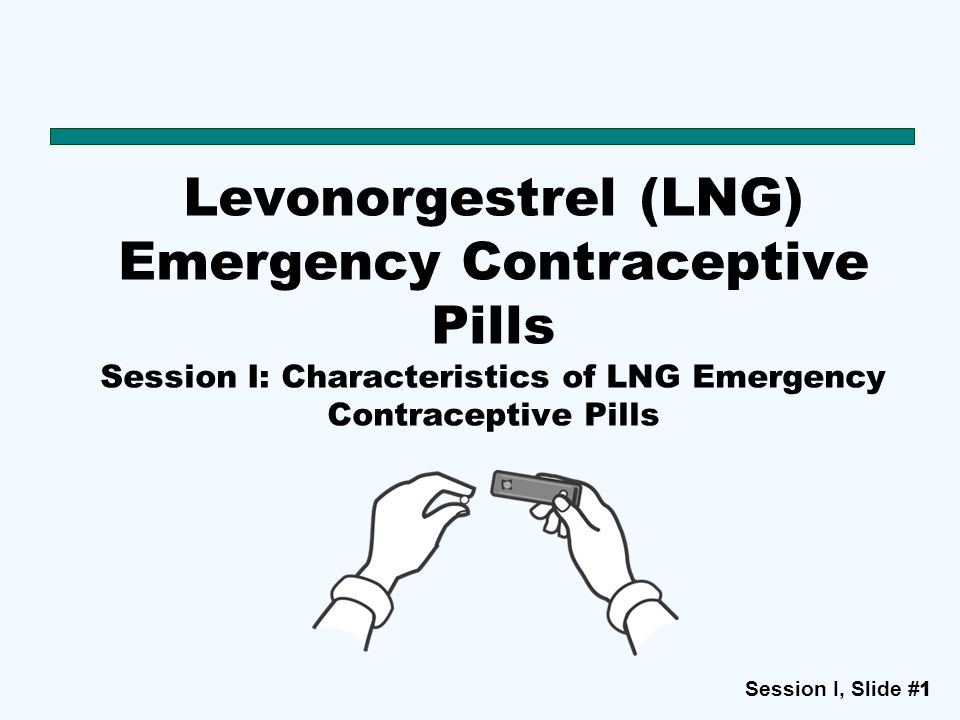 Session I, Slide #11 Levonorgestrel (LNG) Emergency Contraceptive Pills Session I: Characteristics of LNG Emergency Contraceptive Pills