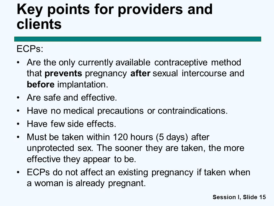 Session I, Slide 15 Key points for providers and clients ECPs: Are the only currently available contraceptive method that prevents pregnancy after sexual intercourse and before implantation.
