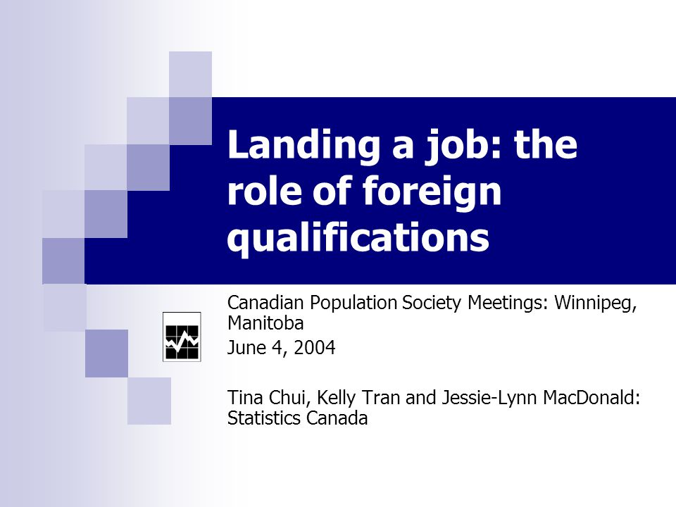 Landing a job: the role of foreign qualifications Canadian Population Society Meetings: Winnipeg, Manitoba June 4, 2004 Tina Chui, Kelly Tran and Jessie-Lynn MacDonald: Statistics Canada