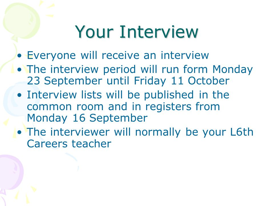 Your Interview Everyone will receive an interview The interview period will run form Monday 23 September until Friday 11 October Interview lists will be published in the common room and in registers from Monday 16 September The interviewer will normally be your L6th Careers teacher