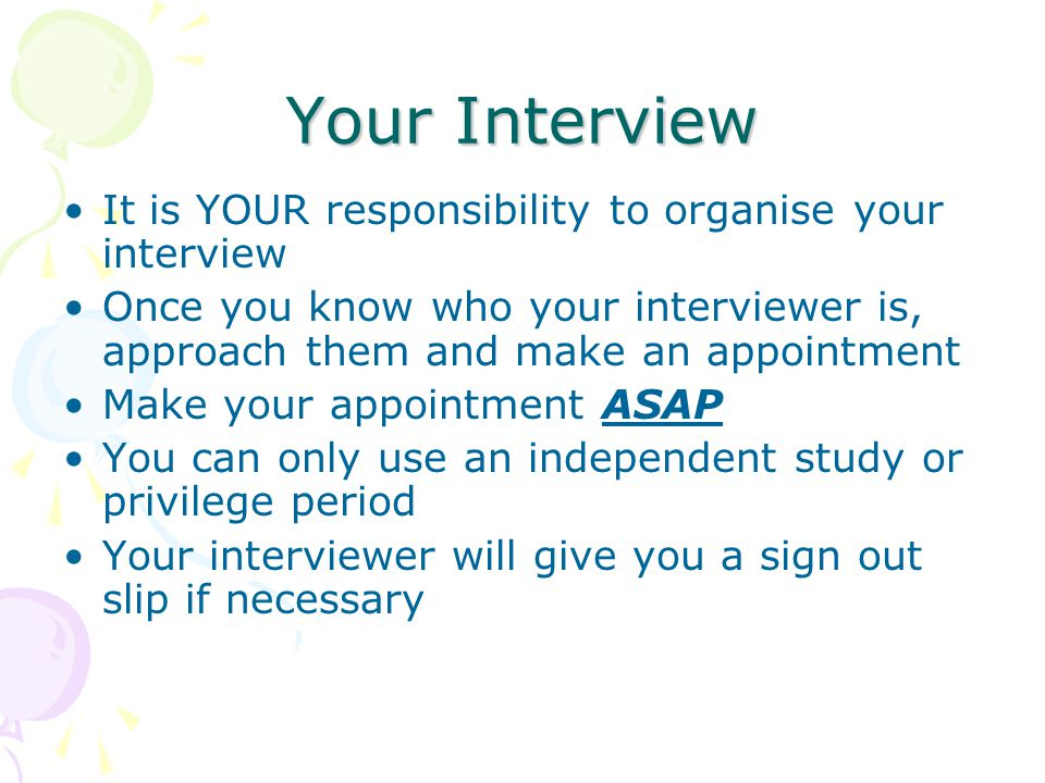 Your Interview It is YOUR responsibility to organise your interview Once you know who your interviewer is, approach them and make an appointment Make your appointment ASAP You can only use an independent study or privilege period Your interviewer will give you a sign out slip if necessary